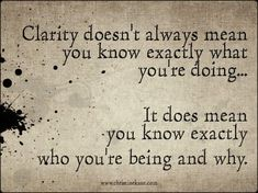 Clarity doesn't always mean you know exactly what you're doing..It does mean you know exactly who you're being and why