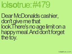 Dear McDonalds cashier, don't give me that look.There's no age limit on a happy meal. And don't forget the toy.