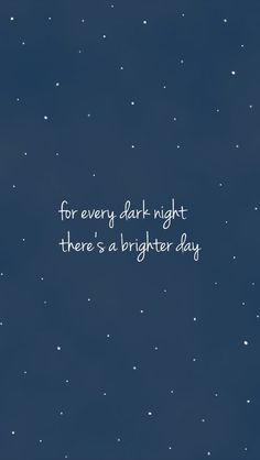 for every dark night there's a brighter day
