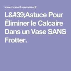 L'Astuce Pour Éliminer le Calcaire Dans un Vase SANS Frotter.