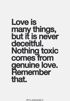QUOTES FOR SINGLES? Love is many things, but it is never deceitful. Nothing toxic comes from genuine love. Remember that.