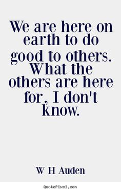 """We are here on earth to do good to others. What the others are here for, I don't know."" W.H. Auden"