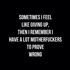 Sometimes I feel like giving up, then I remember I have a lot motherfuckers to prove wrong. More