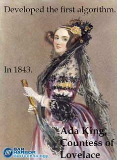 Daughter of the poet Lord Byron, Ada King, Countess of Lovelace was an English Mathematician well known for her work on Charles Babbage's the Analytical Engine. The Analytical Engine was a general purpose computer designed by Babbage in 1837. Ada's notes on the Analytical Engine are recognized as a description of a computer and software.