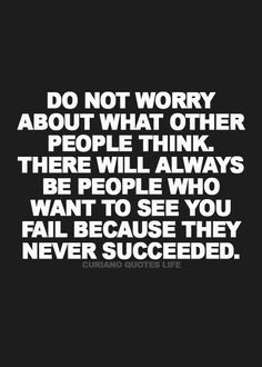 Do not worry about what other people think.