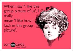 "When I say ""I like this group picture of us"", I really mean ""I like how I look in this group picture"". 