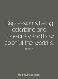 Quote on depression: Depression is being colorblind and constantly told how colorful the world - Atticus. www.HealthyPlace.comand