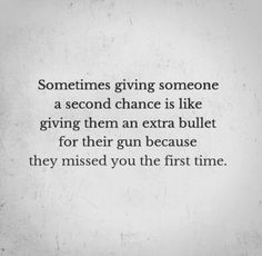 Sometimes giving someone a second chance is like giving them an extra bullet for their gun because they missed you the first time….and a second…and a third… and a fourth. God damn it.