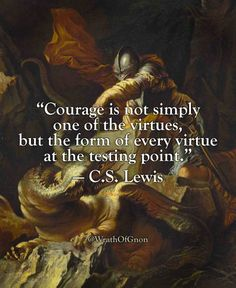 """Courage is not simply one of the virtues, but the form of every virtue at the testing point.""  — C.S. Lewis"