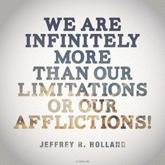 """""""We are infinitely more than our limitations or our afflictions!""""—Elder Jeffrey R. Holland, """"Like a Broken Vessel."""""""