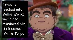 """"""" Tonpa is sucked into Willie Wonka world and murdered him to become Willie Tonpa """""""