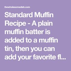 Standard Muffin Recipe - A plain muffin batter is added to a muffin tin, then you can add your favorite flavors (fruit, nuts, chocolate, etc.) to each muffin. Great for kids and guests because everyone gets to choose the type of muffin they want.