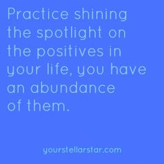 Practice shining the spotlight on the positives in your life, you have an abundance of them.