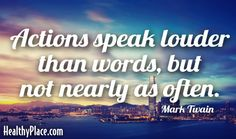 Quote: Actions speak louder than words, but not nearly as often. -Mark Twain. www.HealthyPlace.com