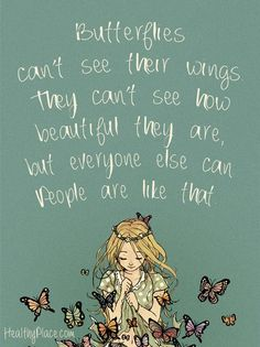 Positive Quote: Butterflies can't see their wings they can't see how beautifil they are, but everyone else can people are like that. www.HealthyPlace.com: