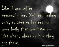 Ever find a cut on your finger or a bruise on your leg and have no idea how you got it? You've got a case for the personal injury x-files.