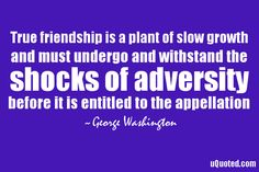 True friendship is a plant of slow growth, and must undergo and withstand the shocks of adversity, before it is entitled to the appellation.