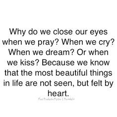 Why do we close our eyes when we pray? When we cry? When we dream? Or when we kiss? Because we know that the most beautiful things in life are not seen, but felt by the heart.