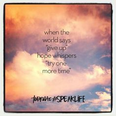 """When the world says """"give up"""" hope whispers """"try one more time"""""""
