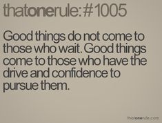 Good things do not come to those who wait. Good things come to those who have the drive and confidence to pursue them.