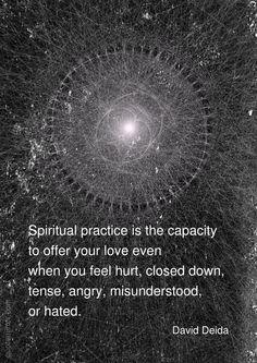 La pratique spirituelle, c'est la capacité d'offrir votre amour même quand vous êtes blessé, fermé, tendu, en colère, incompris ou détesté. David Deida