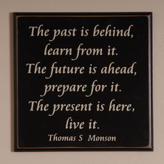 """The past is behind, learn from it. The future is ahead, prepare for it. The present is here, live it."" - Thomas S. Monson"