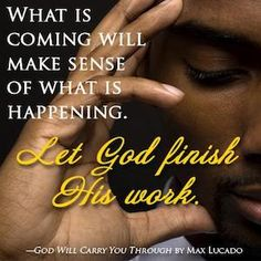 """What is coming will make sense of what is happening. Let God finish his work."" (God Will Carry You Through, by Max Lucado) Max Lucado, Great Quotes, Quotes To Live By, Me Quotes, Motivational Quotes, Inspirational Quotes, Inspiring Sayings, Smart Quotes, Truth Quotes"