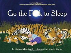 I can't tell you how many times my friends and I sat in Borders and read this book. Go the F*** to Sleep is a masterpiece of comic genius! I'll definitely be reading it to any children I may acquire (before they figure out what I'm saying.)