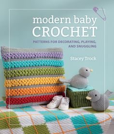 Modern Baby Crochet: Patterns for Decorating, Playing, and Snuggling by Stacey Trock