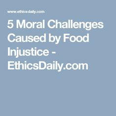 5 Moral Challenges Caused by Food Injustice - EthicsDaily.com