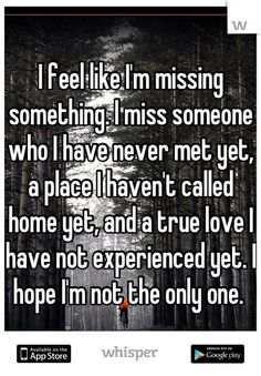 I feel like I'm missing something. I miss someone who I have never met yet, a place I haven't called home yet, and a true love I have not experienced yet. I hope I'm not the only one.