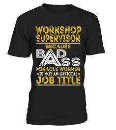 Workshop Supervisor - Badass Job Shirts  Funny Work T-shirt, Best Work T-shirt