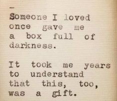 Someone I loved, once gave me a box full of darkness.  It took me years to understand that this too, was a gift. - Mary Oliver ♥♥♥