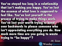 """You've stayed too long in a relationship that isn't making you happy. You've lost the essence of what love is supposed to feel like. You've lost yourself in the process of trying to make things work. You've lost your worth trying to bend over backwards to please someone who isn't appreciating everything you do. How much more time are you going to waste trying to """"be happy""""? -M. Sosa - Quotes about moving-on #quotes #picturequotes #quotesoftheday #QOTD #wordsyquotes #nature #sad #sadness…"""
