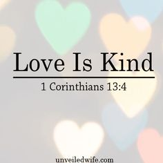 "What Is Love Series – Part 2 – Love Is Kind --- ""4 Love is patient, love is kind. It does not envy, it does not boast, it is not proud. 5 It does not dishonor others, it is not self-seeking, it is not easily angered, it keeps no record of wrongs.6 … Read More Here http://unveiledwife.com/what-is-love-series-part-2-love-is-kind/"