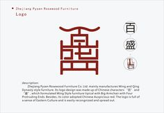 Zhejiang Pysen Rosewood Furniture Co. Ltd. mainly manufactures Ming and Qing Dynasty style furniture. Its logo design is based on two Chinese characters, resembling a typical Ming style piece of furniture, which is a large armchair with four protruding ends. To continue the tradition of a Chinese aesthetic, the logo was designed in a characteristic Chinese red.  http://www.dingshantang.net