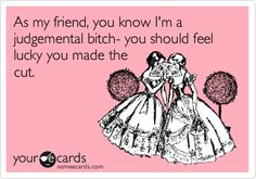 Funny Friendship Ecard: As my friend, you know I'm a judgemental bitch- you should feel lucky you made the cut.