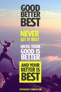 Good, Better, Best. Never let it rest. Until your good is better, and your better is best.
