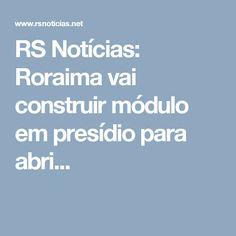 RS Notícias: Roraima vai construir módulo em presídio para abri...