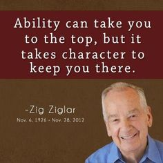 Ability can take you to the top, but it takes character to keep you there. - Zig Ziglar  www.CareerFlexibility.Rocks