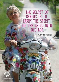 Carry the spirit of the child into old age.