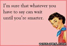sure-whatever-you-have-say-can-wait-smarter-ecard-funny - Wititudes Sarcastic Quotes, Funny Quotes, Life Quotes, Funny Memes, Hilarious, Jokes, Badass Quotes, Awesome Quotes, Pin Up Girls