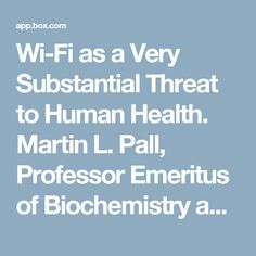 Wi-Fi as a Very Substantial Threat to Human Health. Martin L. Pall, Professor Emeritus of Biochemistry and Basic Medical Sciences, Washington State University; martin_pall@wsu.eduFebruary, 2017I have been asked to comment on the health and safety ofWi-Fi. I am happy to do so. Because this is a long document, I want to first outline what is in this document so you can see how it all fits together: