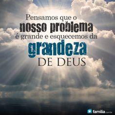 Pensamos que nosso problema é grande e esquecemos a grandeza de Deus.