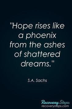 "Inspirational Quotes:""Hope rises like a phoenix from the ashes of shattered dreams."" Follow: https://www.pinterest.com/RecoverySteps/"