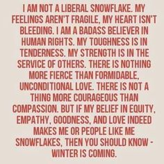 If my belief in equity, empathy, goodness, and love makes me or people like me snowflakes, then you should know -- Winter is Coming.