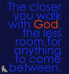 "The closer you walk with God, the less room for anything to come in between. Please ""Like   Share"" the Word. God Bless! ~JDix~"