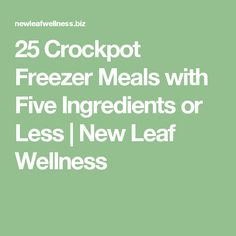 25 Crockpot Freezer Meals with Five Ingredients or Less | New Leaf Wellness