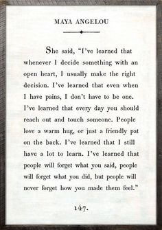 Maya Angelou. The simple things - people will never forget how you made them feel. Life-long learning forever.