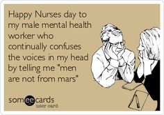Happy Nurses day to my male mental health worker who continually confuses the voices in my head by telling me 'men are not from mars'.